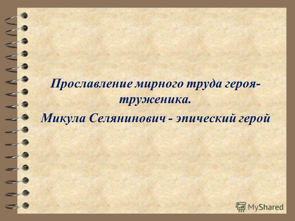 Прославление мирного труда героя- труженика. Микула Селянинович - эпический герой