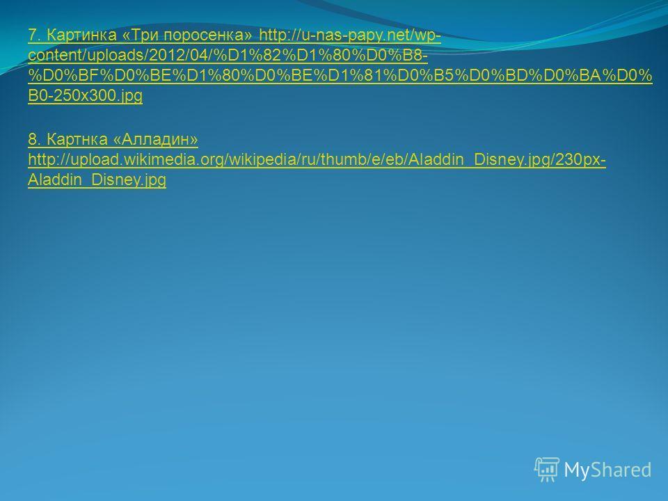 7. Картинка «Три поросенка» http://u-nas-papy.net/wp- content/uploads/2012/04/%D1%82%D1%80%D0%B8- %D0%BF%D0%BE%D1%80%D0%BE%D1%81%D0%B5%D0%BD%D0%BA%D0% B0-250x300. jpg 8. Картнка «Алладин» http://upload.wikimedia.org/wikipedia/ru/thumb/e/eb/Aladdin_Di