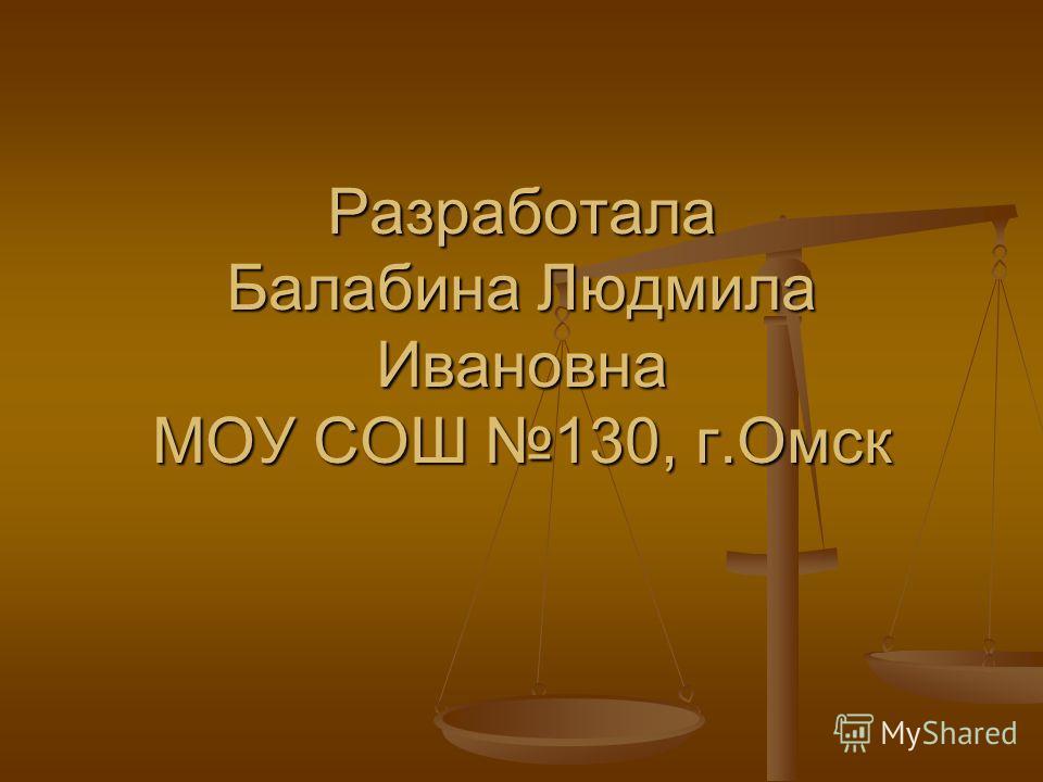 Разработала Балабина Людмила Ивановна МОУ СОШ 130, г.Омск