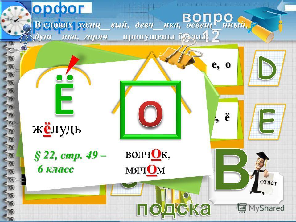 е, е, о, е, о о, о, ё, ё, ё е, е, ё, ё, о ответ о, е, е, о, о о, о, ё, о, о В словах холл__вый, девч__нка, освещ__нтый, душ__нка, горяч__ пропущеты буквы: ё жёлудь О О воля Ок, мяч Ом § 22, стр. 49 – 6 класс