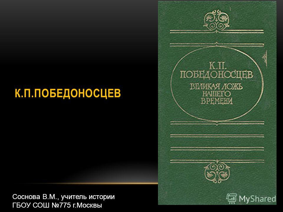 К.П.ПОБЕДОНОСЦЕВ Соснова В.М., учитель истории ГБОУ СОШ 775 г.Москвы
