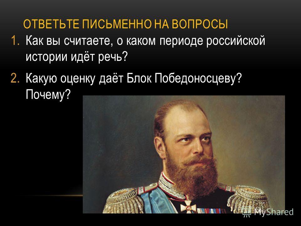 ОТВЕТЬТЕ ПИСЬМЕННО НА ВОПРОСЫ 1. Как вы считаете, о каком периоде российской истории идёт речь? 2. Какую оценку даёт Блок Победоносцеву? Почему?