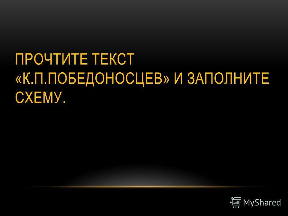 ПРОЧТИТЕ ТЕКСТ «К.П.ПОБЕДОНОСЦЕВ» И ЗАПОЛНИТЕ СХЕМУ.