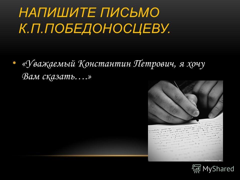 НАПИШИТЕ ПИСЬМО К.П.ПОБЕДОНОСЦЕВУ. «Уважаемый Константин Петрович, я хочу Вам сказать….»