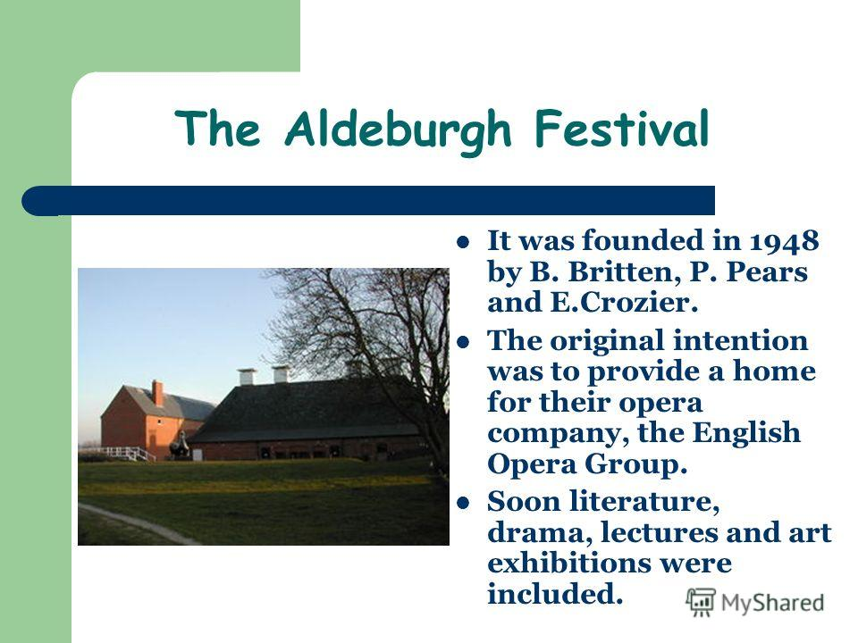 The Aldeburgh Festival It was founded in 1948 by B. Britten, P. Pears and E.Crozier. The original intention was to provide a home for their opera company, the English Opera Group. Soon literature, drama, lectures and art exhibitions were included.