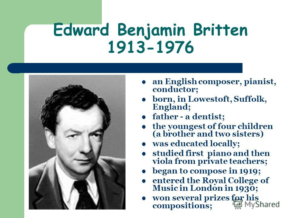 Edward Benjamin Britten 1913-1976 an English composer, pianist, conductor; born, in Lowestoft, Suffolk, England; father - a dentist; the youngest of four children (a brother and two sisters) was educated locally; studied first piano and then viola fr