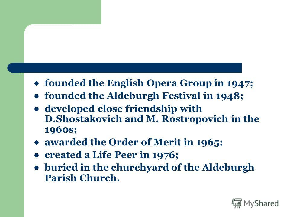 founded the English Opera Group in 1947; founded the Aldeburgh Festival in 1948; developed close friendship with D.Shostakovich and M. Rostropovich in the 1960s; awarded the Order of Merit in 1965; created a Life Peer in 1976; buried in the churchyar