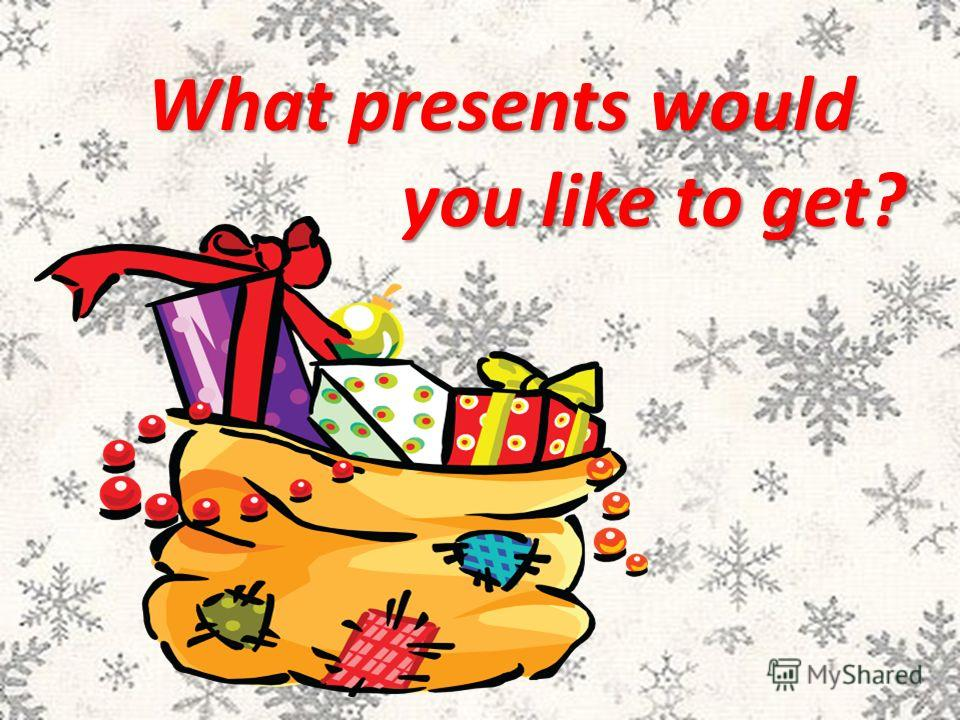 What presents would you like to get? you like to get?