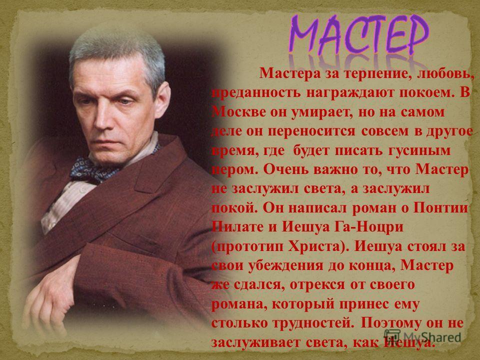 Мастера за терпение, любовь, преданность награждают покоем. В Москве он умирает, но на самом деле он переносится совсем в другое время, где будет писать гусиным пером. Очень важно то, что Мастер не заслужил света, а заслужил покой. Он написал роман о