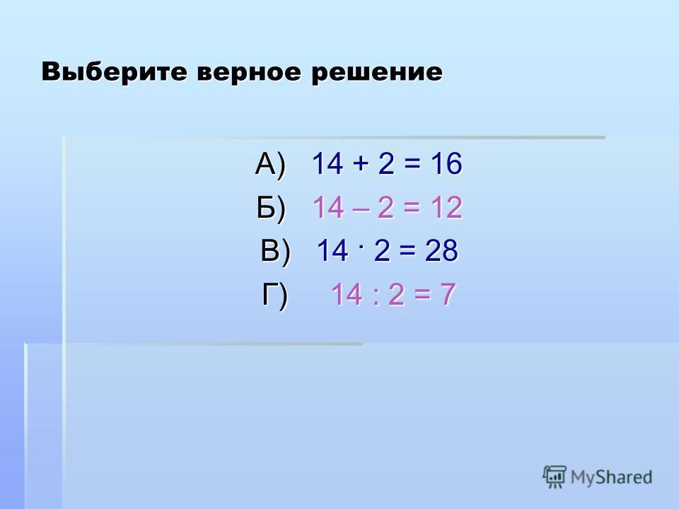 Выберите верное решение А) 14 + 2 = 16 Б) 1 14 – 2 = 12 В) 14 · 2 = 28 Г) 14 : 2 = 7