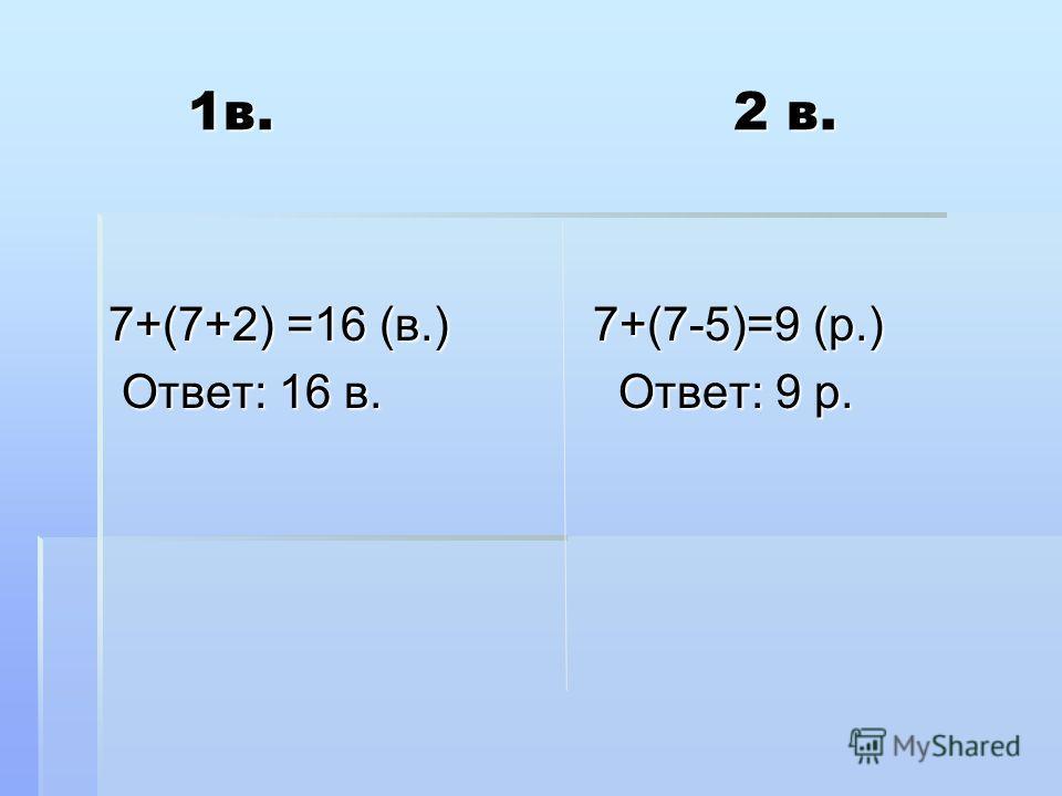 1 в. 2 в. 1 в. 2 в. 7+(7+2) =16 (в.) 7+(7-5)=9 (р.) Ответ: 16 в. Ответ: 9 р. Ответ: 16 в. Ответ: 9 р.