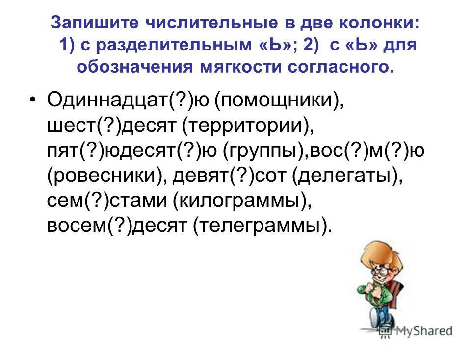Запишите числительные в две колонки: 1) с разделительным «Ь»; 2) с «Ь» для обозначения мягкости согласного. Одиннадцат(?)ю (помощники), шест(?)десятьь (территории), пят(?)юдесятьь(?)ю (группы),вос(?)м(?)ю (ровесники), девять(?)сот (делегаты), сем(?)с