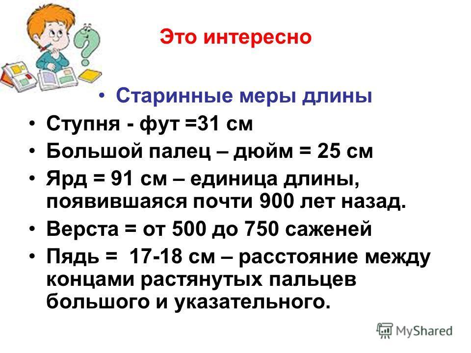 Это интересно Старинные меры длины Ступня - фут =31 см Большой палец – дюйм = 25 см Ярд = 91 см – единица длины, появившаяся почти 900 лет назад. Верста = от 500 до 750 саженей Пядь = 17-18 см – расстояние между концами растянутых пальцев большого и