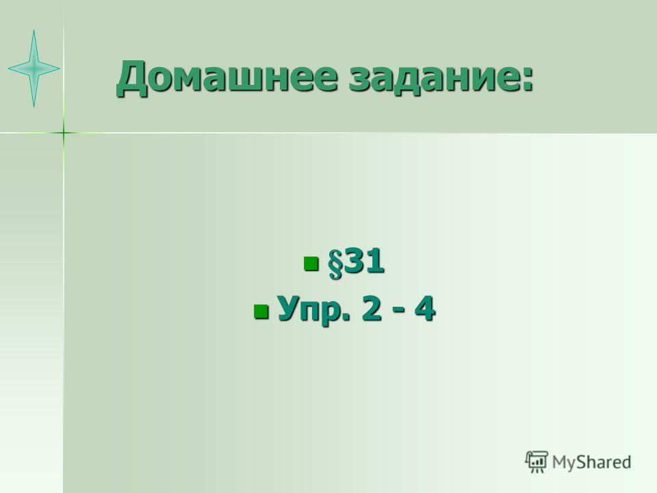Домашнее задание: §31 §31 Упр. 2 - 4 Упр. 2 - 4