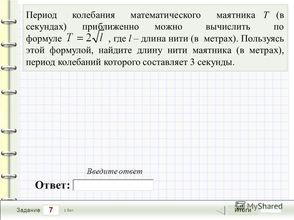7 Задание Итоги 1 бал. Период колебания математического маятника Т (в секундах) приближенно можно вычислить по формуле, где l – длина нити (в метрах). Пользуясь этой формулой, найдите длину нити маятника (в метрах), период колебаний которого составля