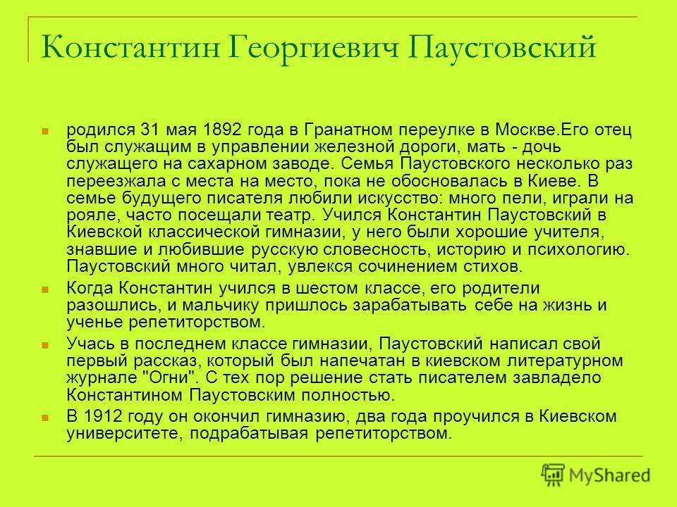 Константин Георгиевич Паустовский родился 31 мая 1892 года в Гранатном переулке в Москве.Его отец был служащим в управлении железной дороги, мать - дочь служащего на сахарном заводе. Семья Паустовского несколько раз переезжала с места на место, пока