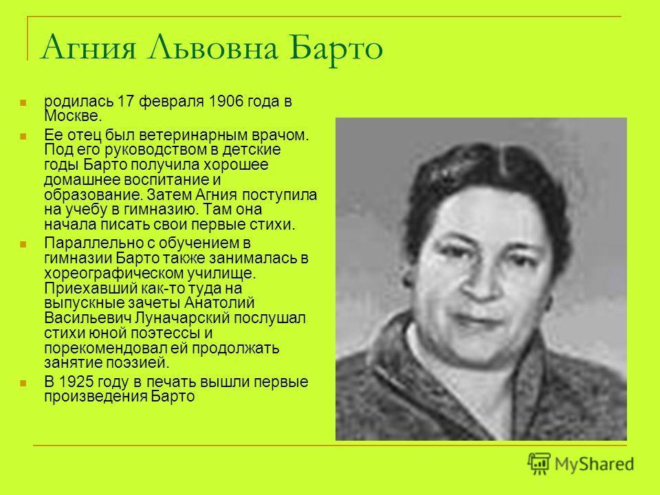 Агния Львовна Барто родилась 17 февраля 1906 года в Москве. Ее отец был ветеринарным врачом. Под его руководством в детские годы Барто получила хорошее домашнее воспитание и образование. Затем Агния поступила на учебу в гимназию. Там она начала писат