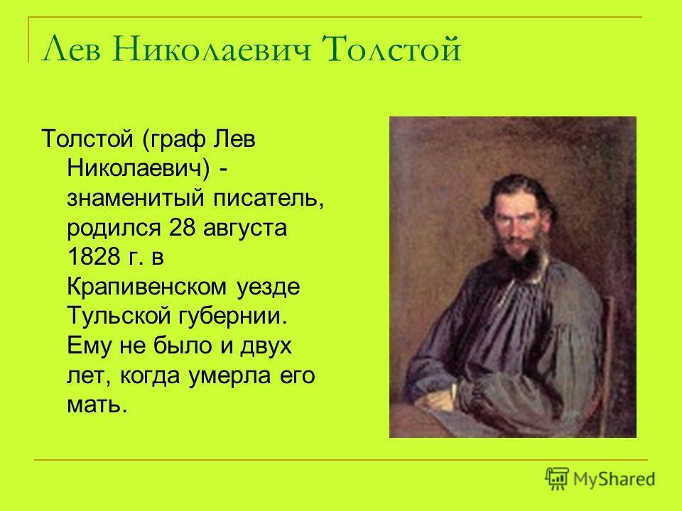Лев Николаевич Толстой Толстой (граф Лев Николаевич) - знаменитый писатель, родился 28 августа 1828 г. в Крапивенском уезде Тульской губернии. Ему не было и двух лет, когда умерла его мать.