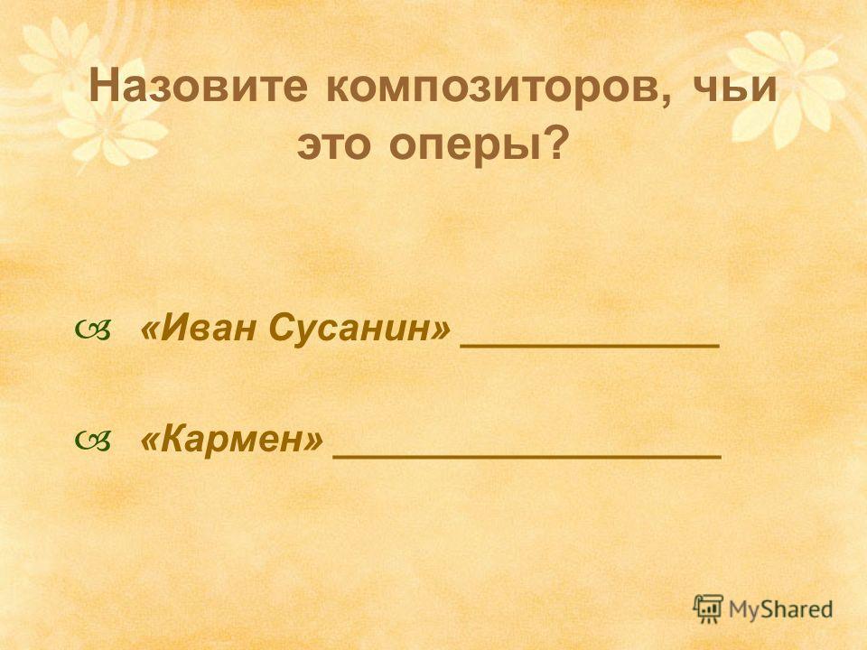 Назовите композиторов, чьи это оперы? «Иван Сусанин» ____________ «Кармен» __________________