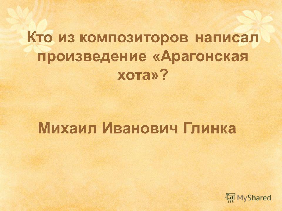 Михаил Иванович Глинка Кто из композиторов написал произведение «Арагонская хота»?