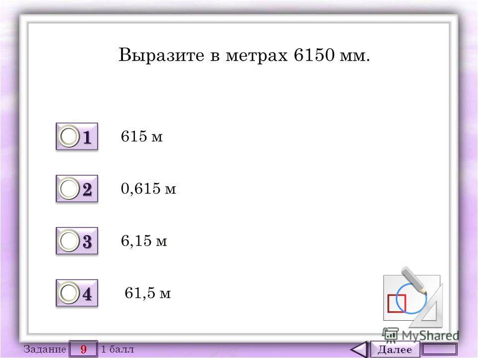 Далее 9 Задание 1 балл 1111 1111 2222 2222 3333 3333 4444 4444 Выразите в метрах 6150 мм. 615 м 6,15 м 0,615 м 61,5 м