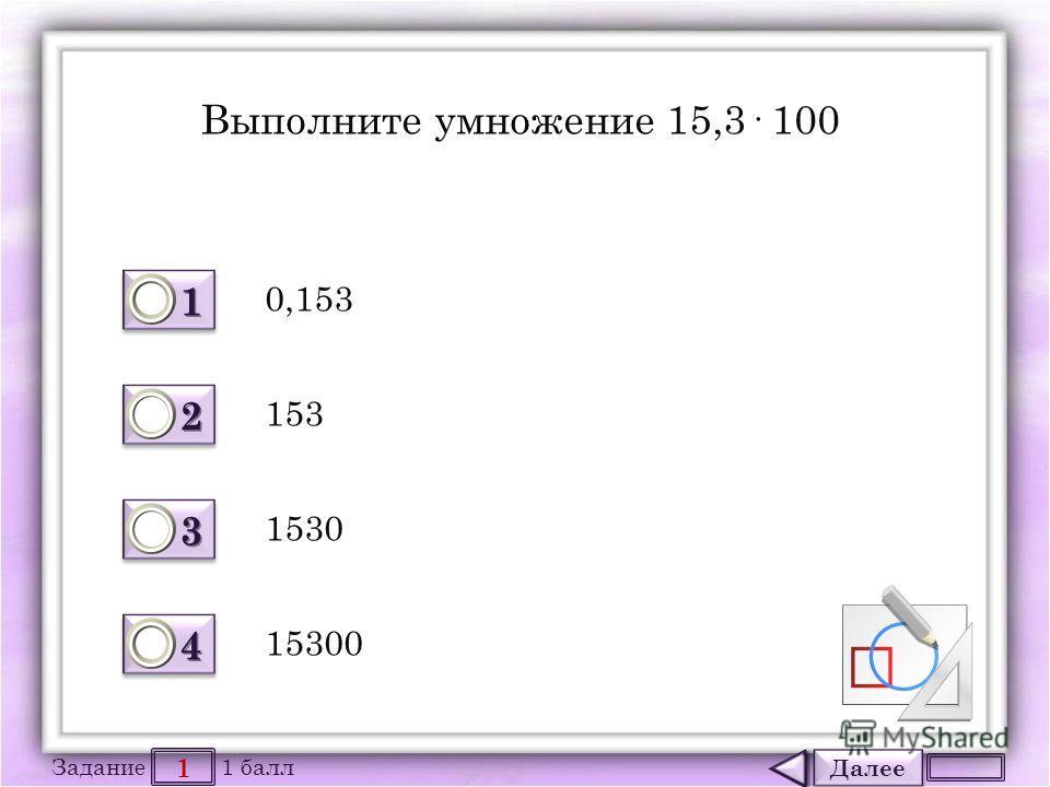 Далее 1 Задание 1 балл 1111 1111 2222 2222 3333 3333 4444 4444 Выполните умножение 15,3· 100 0,153 1530 153 15300