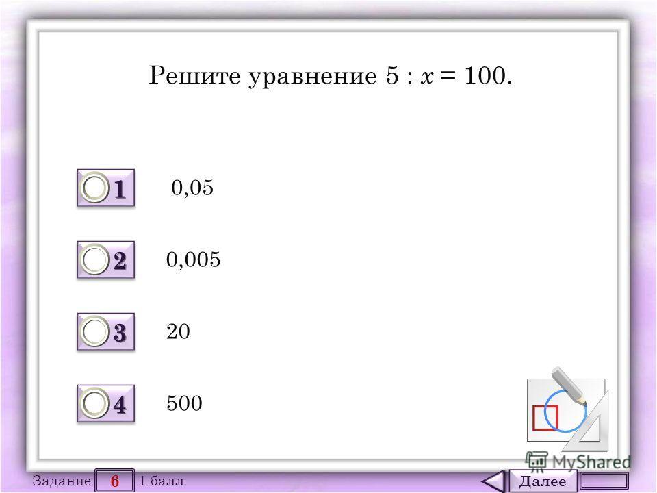 Далее 6 Задание 1 балл 1111 1111 2222 2222 3333 3333 4444 4444 Решите уравнение 5 : х = 100. 0,05 20 0,005 500
