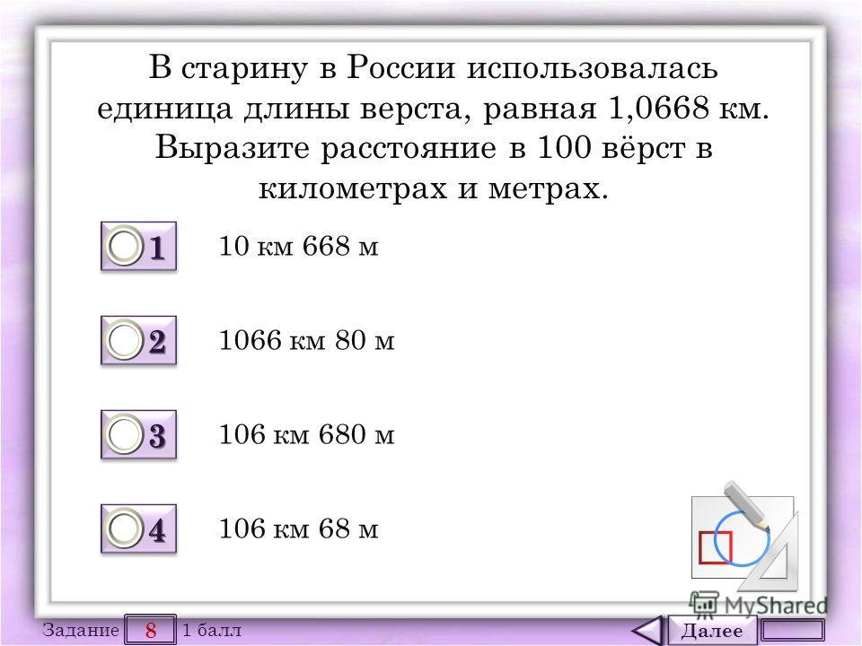 Далее 8 Задание 1 балл 1111 1111 2222 2222 3333 3333 4444 4444 В старину в России использовалась единица длины верста, равная 1,0668 км. Выразите расстояние в 100 вёрст в километрах и метрах. 10 км 668 м 106 км 680 м 1066 км 80 м 106 км 68 м
