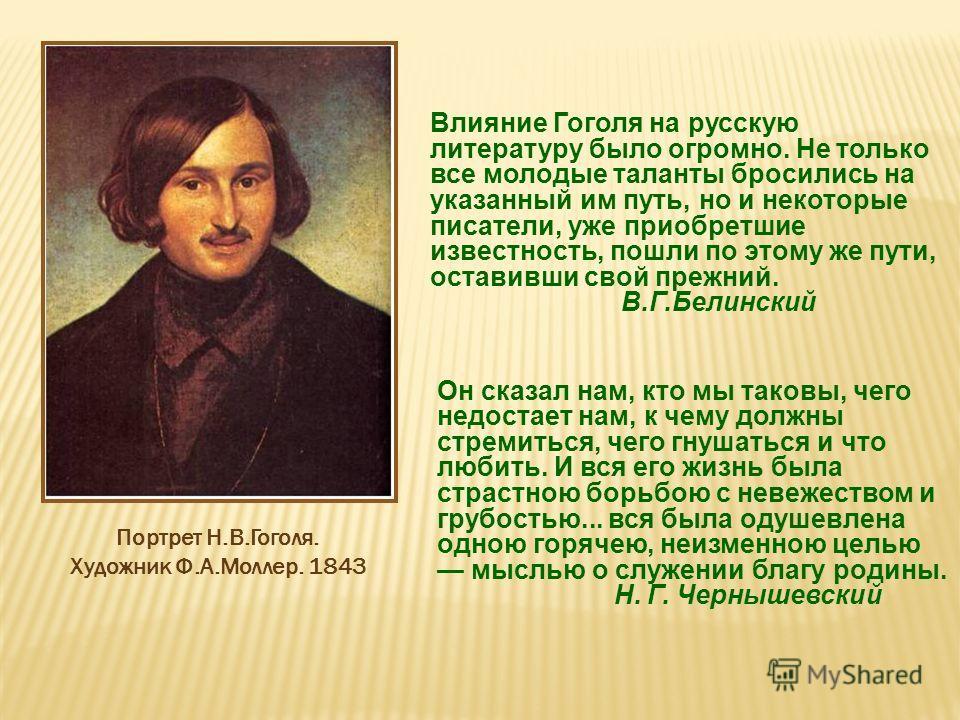 Влияние Гоголя на русскую литературу было огромно. Не только все молодые таланты бросились на указанный им путь, но и некоторые писатели, уже приобретшие известность, пошли по этому же пути, оставивши свой прежний. В.Г.Белинский Портрет Н.В.Гоголя. Х