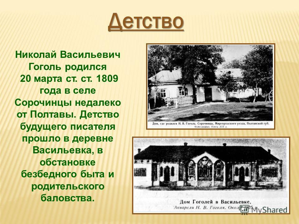Николай Васильевич Гоголь родился 20 марта ст. ст. 1809 года в селе Сорочинцы недалеко от Полтавы. Детство будущего писателя прошло в деревне Васильевка, в обстановке безбедного быта и родительского баловства. Детство