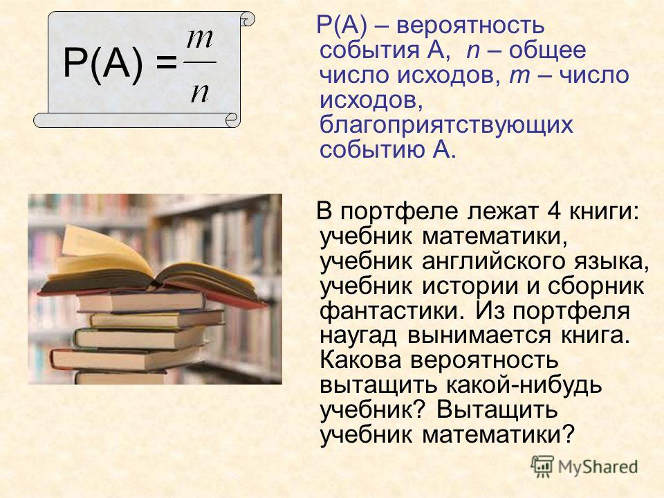 Р(А) = Р(А) – вероятность события А, n – общее число исходов, т – число исходов, благоприятствующих событию А. В портфеле лежат 4 книги: учебник математики, учебник английского языка, учебник истории и сборник фантастики. Из портфеля наугад вынимаетс