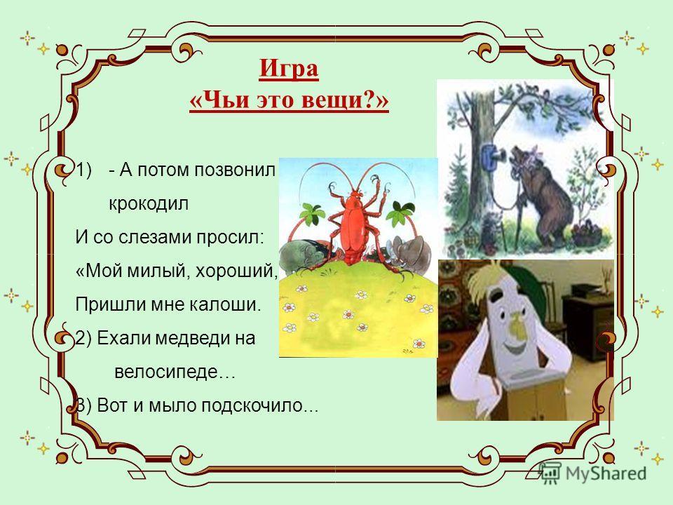 1)- А потом позвонил крокодил И со слезами просил: «Мой милый, хороший, Пришли мне калоши. 2) Ехали медведи на велосипеде… 3) Вот и мыло подскочило … Игра «Чьи это вещи?»