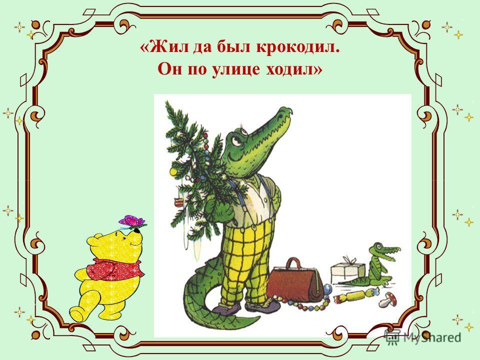 «Жил да был крокодил. Он по улице ходил»