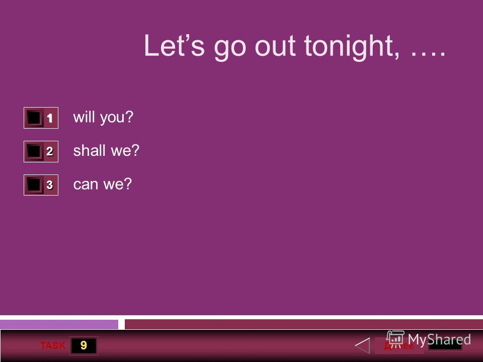 9 TASK Lets go out tonight, …. will you? shall we? can we? 1 0 2 1 3 0 Далее