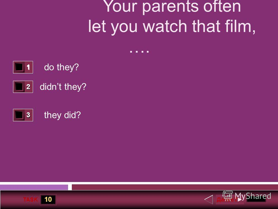 10 TASK Your parents often let you watch that film, …. do they? didnt they? they did? 1 0 2 1 3 0 ДалееT