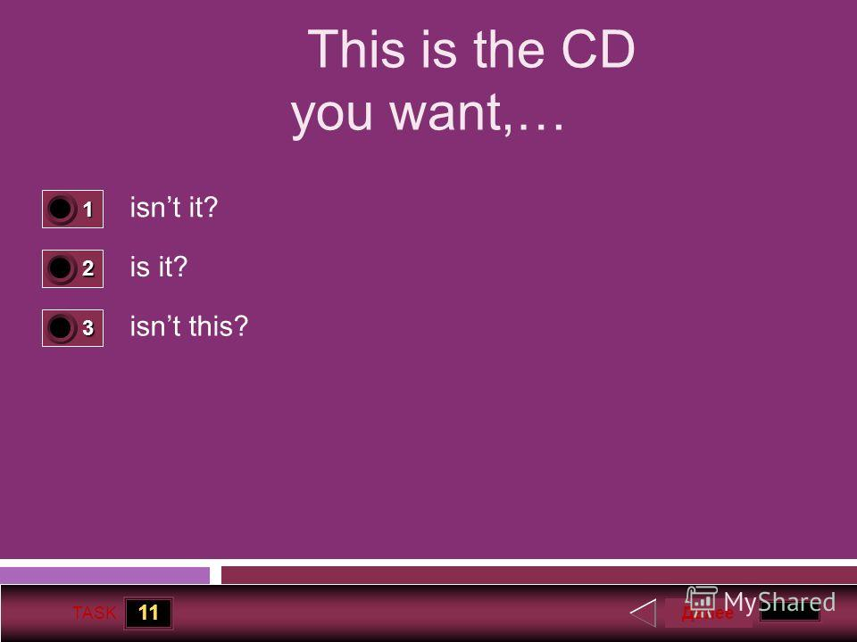 11 TASK This is the CD you want,… isnt it? is it? isnt this? Далее 1 1 2 0 3 0