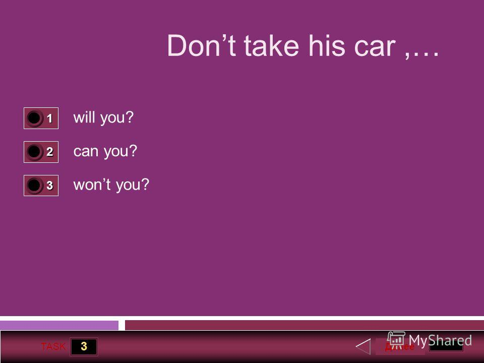 3 TASK Dont take his car,… will you? can you? wont you? Далее 1 1 2 0 3 0