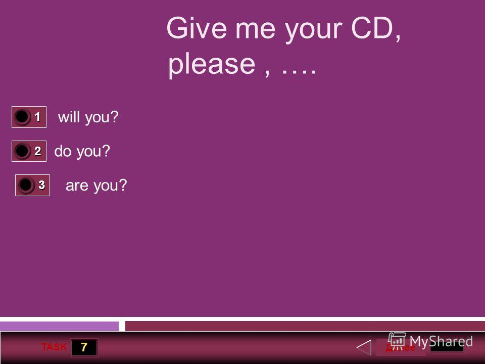 7 TASK Give me your CD, please, …. will you? do you? are you? Далее 1 1 2 0 3 0
