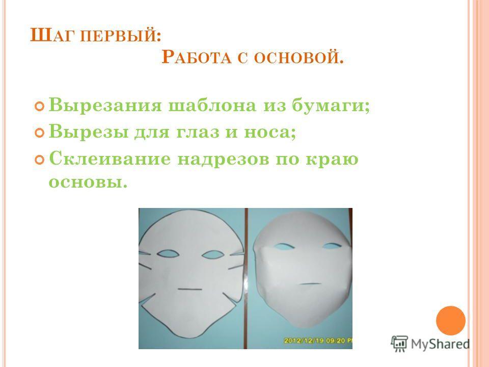 Ш АГ ПЕРВЫЙ : Р АБОТА С ОСНОВОЙ. Вырезания шаблона из бумаги; Вырезы для глаз и носа; Склеивание надрезов по краю основы.
