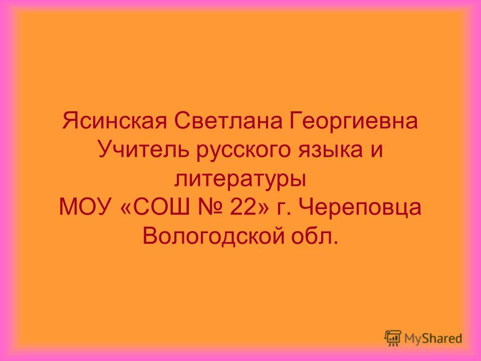 Ясинская Светлана Георгиевна Учитель русского языка и литературы МОУ «СОШ 22» г. Череповца Вологодской обл.