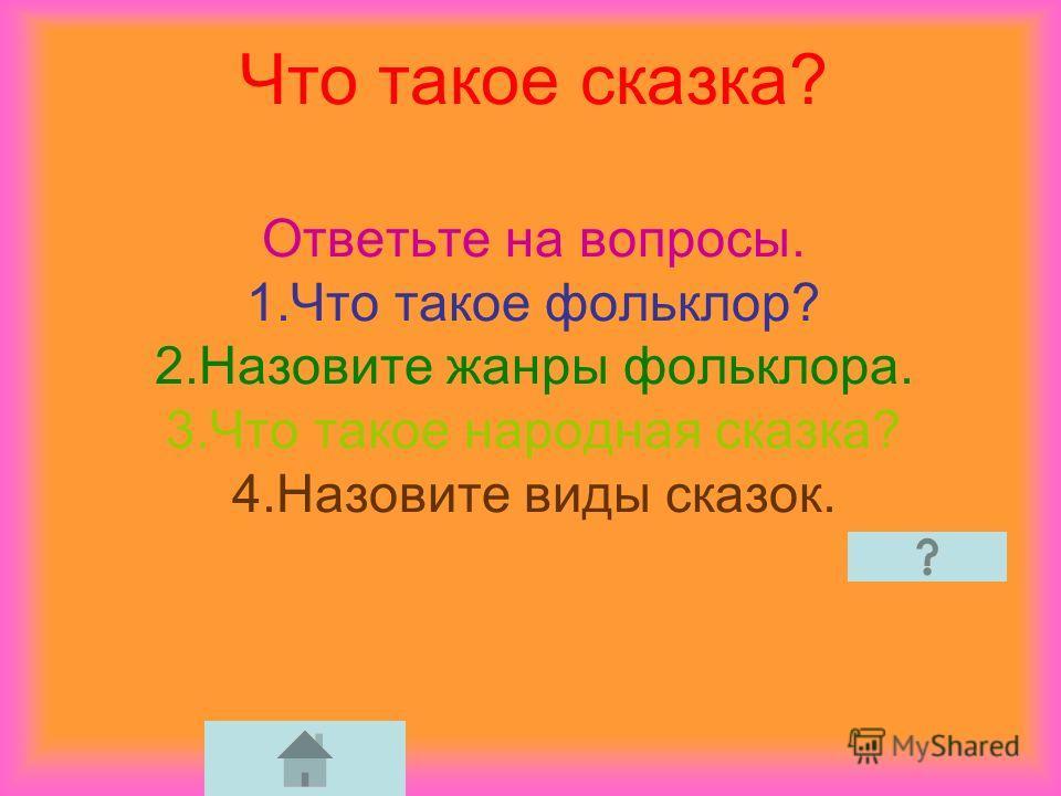 Что такое сказка? Ответьте на вопросы. 1. Что такое фольклор? 2. Назовите жанры фольклора. 3. Что такое народная сказка? 4. Назовите виды сказок.