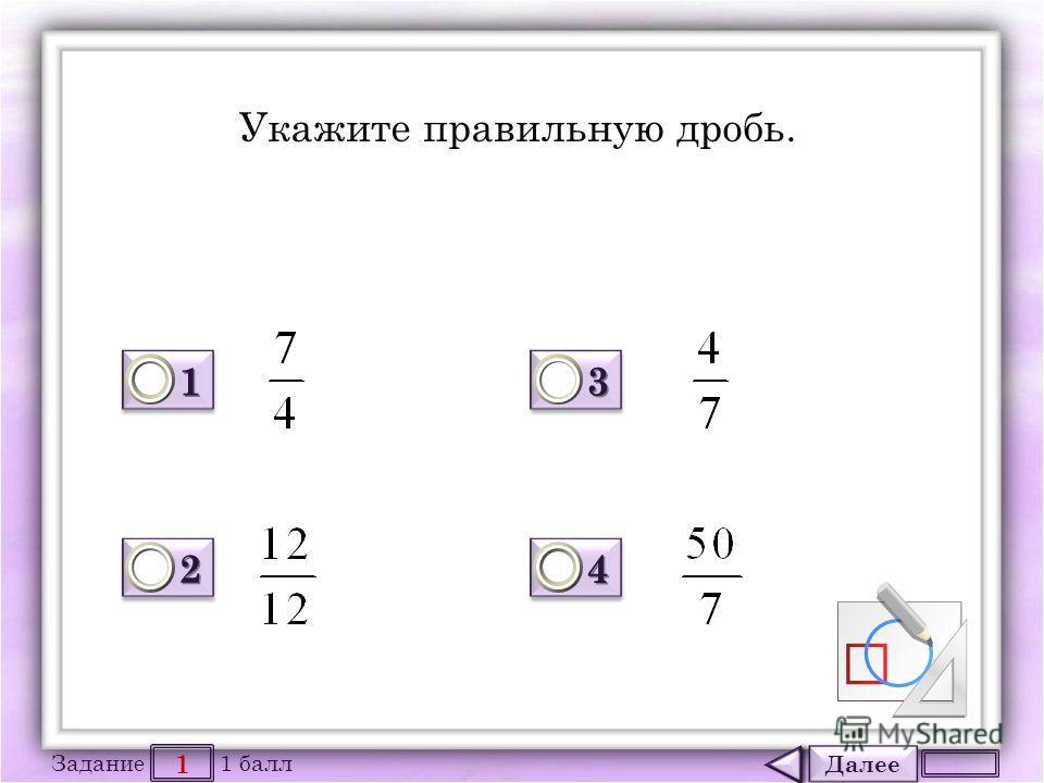 Далее 1 Задание 1 балл 1111 1111 2222 2222 3333 3333 4444 4444 Укажите правильную дробь.