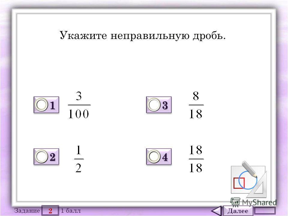 Далее 2 Задание 1 балл 1111 1111 2222 2222 3333 3333 4444 4444 Укажите неправильную дробь.