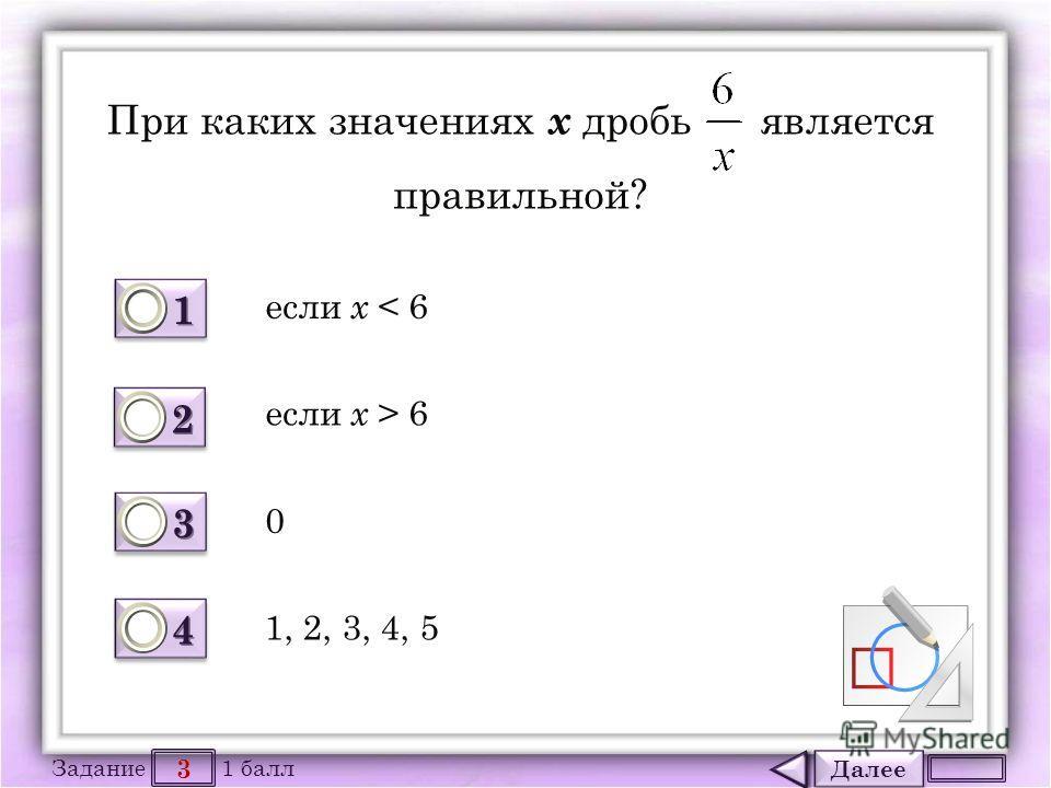 Далее 3 Задание 1 балл 1111 1111 2222 2222 3333 3333 4444 4444 При каких значениях х дробь является правильной? если х < 6 0 если х > 6 1, 2, 3, 4, 5