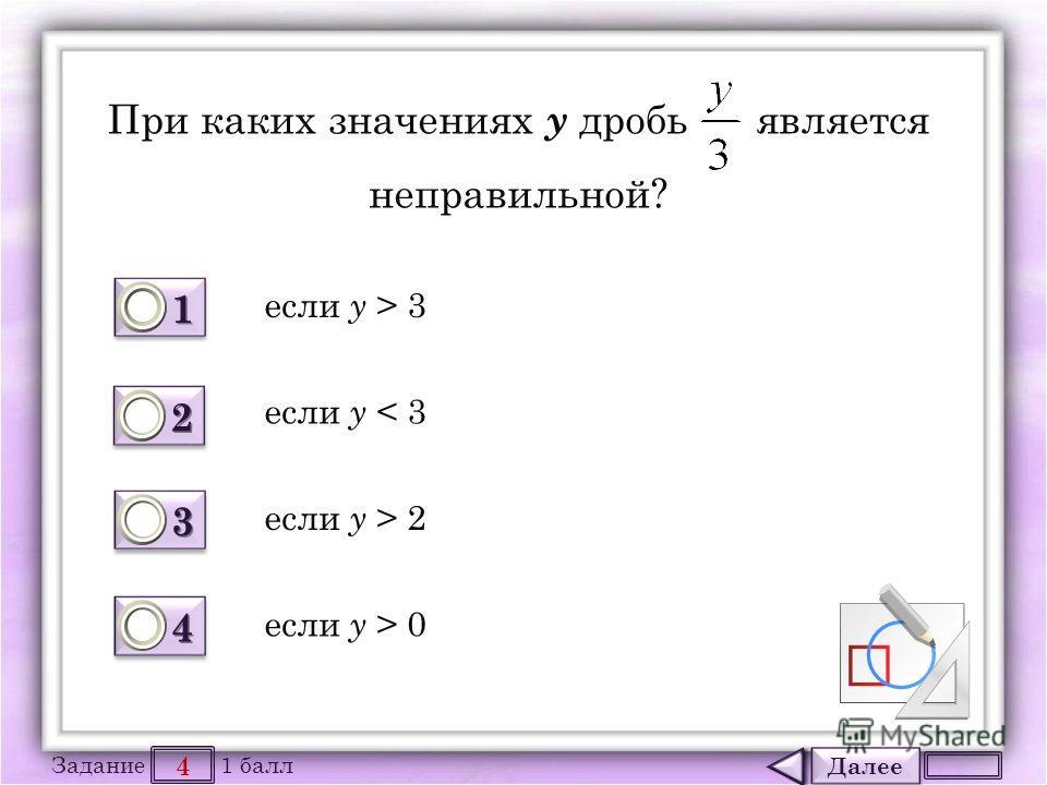 Далее 4 Задание 1 балл 1111 1111 2222 2222 3333 3333 4444 4444 При каких значениях у дробь является неправильной? если у > 3 если у < 3 если у > 2 если у > 0