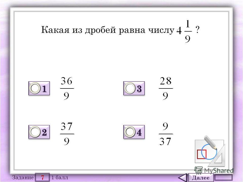 Далее 7 Задание 1 балл 1111 1111 2222 2222 3333 3333 4444 4444 Какая из дробей равна числу ?