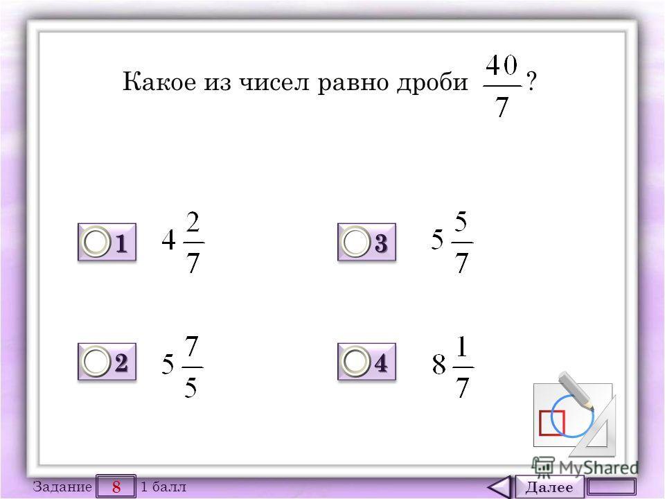 Далее 8 Задание 1 балл 1111 1111 2222 2222 3333 3333 4444 4444 Какое из чисел равно дроби ?