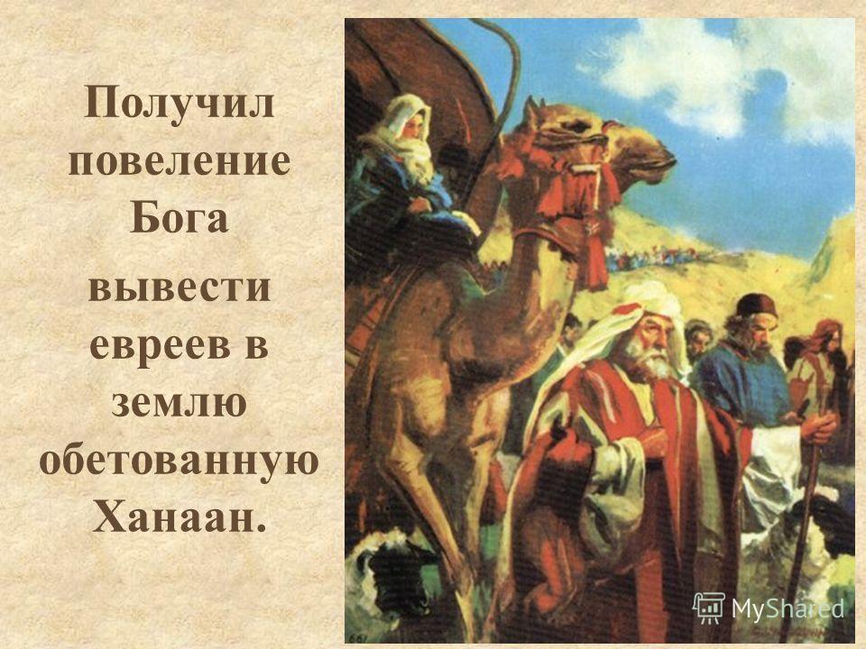 Получил повеление Бога вывести евреев в землю обетованную Ханаан.