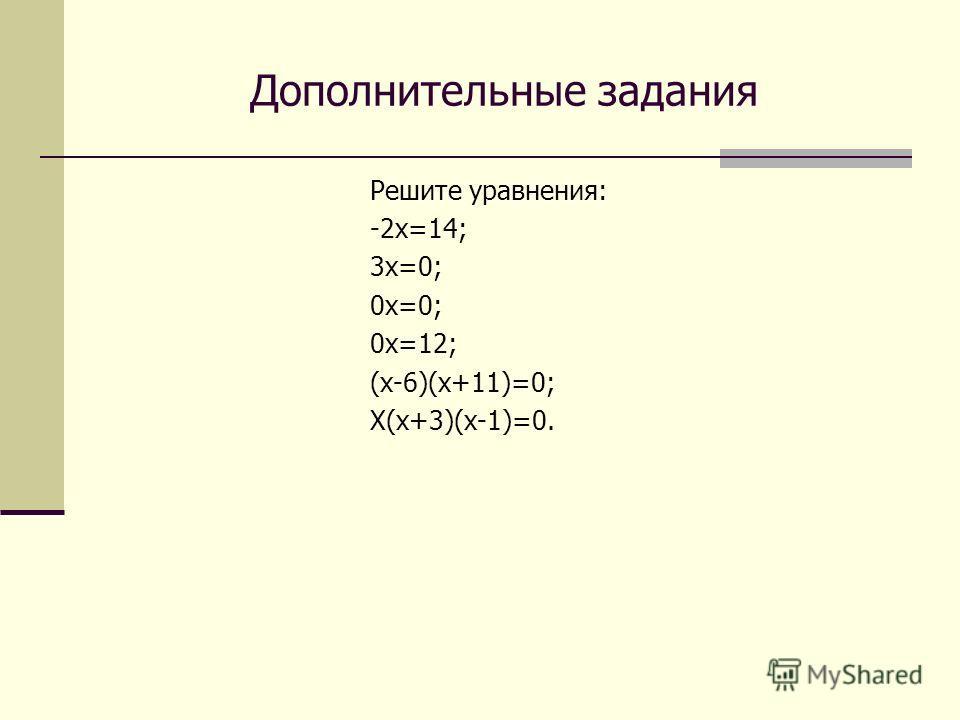 Дополнительные задания Решите уравнения: -2 х=14; 3 х=0; 0 х=0; 0 х=12; (х-6)(х+11)=0; Х(х+3)(х-1)=0.