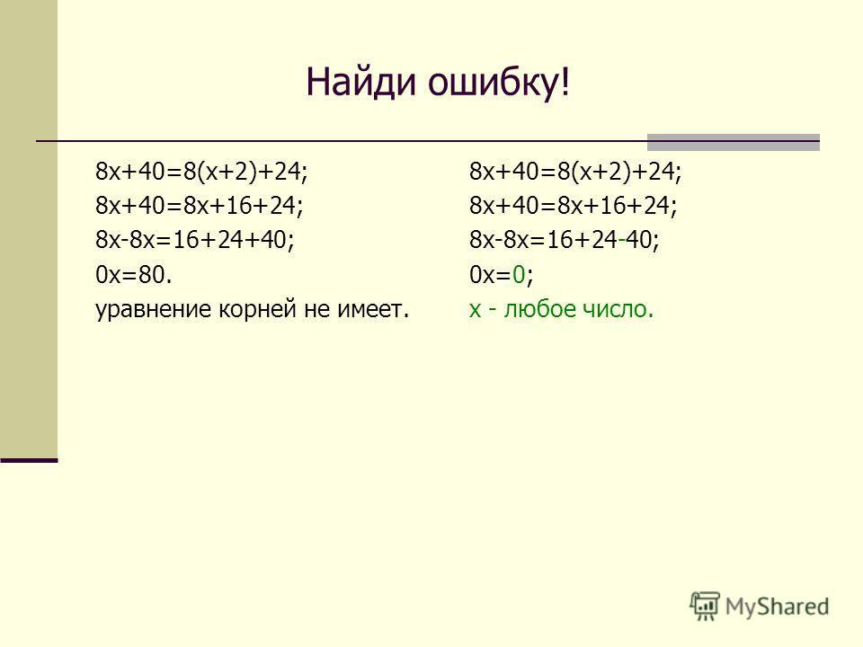 Найди ошибку! 8 х+40=8(х+2)+24; 8 х+40=8 х+16+24; 8 х-8 х=16+24+40; 0 х=80. уравнение корней не имеет. 8 х+40=8(х+2)+24; 8 х+40=8 х+16+24; 8 х-8 х=16+24-40; 0 х=0; х - любое число.